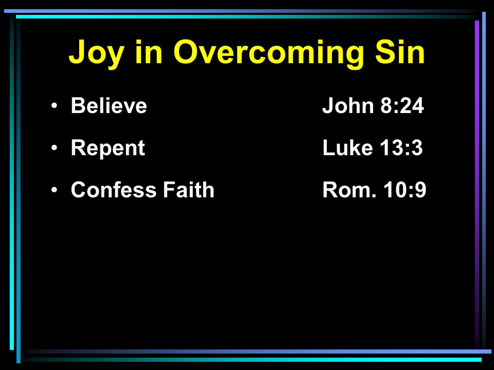 Joy in Overcoming Sin Believe John 8:24 RepentLuke 13:3 Confess FaithRom. 10:9