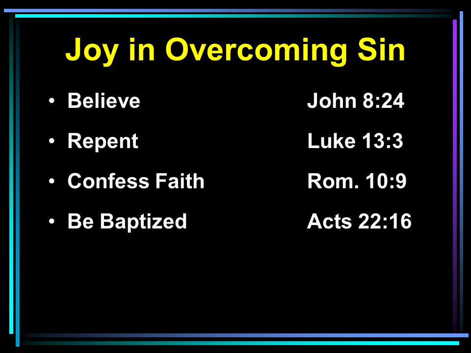 Joy in Overcoming Sin Believe John 8:24 RepentLuke 13:3 Confess FaithRom.