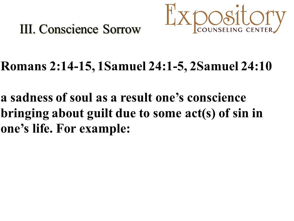 III. Conscience Sorrow III. Conscience Sorrow Romans 2:14-15, 1Samuel 24:1-5, 2Samuel 24:10 a sadness of soul as a result one's conscience bringing ab