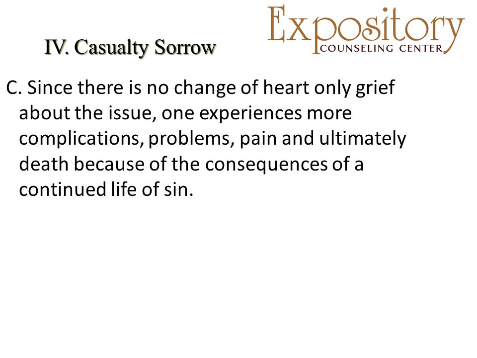 IV. Casualty Sorrow IV. Casualty Sorrow C. Since there is no change of heart only grief about the issue, one experiences more complications, problems,