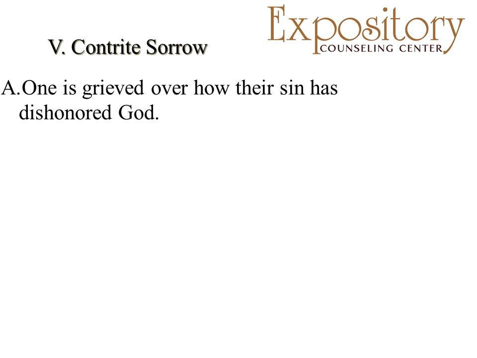 V. Contrite Sorrow A.One is grieved over how their sin has dishonored God.