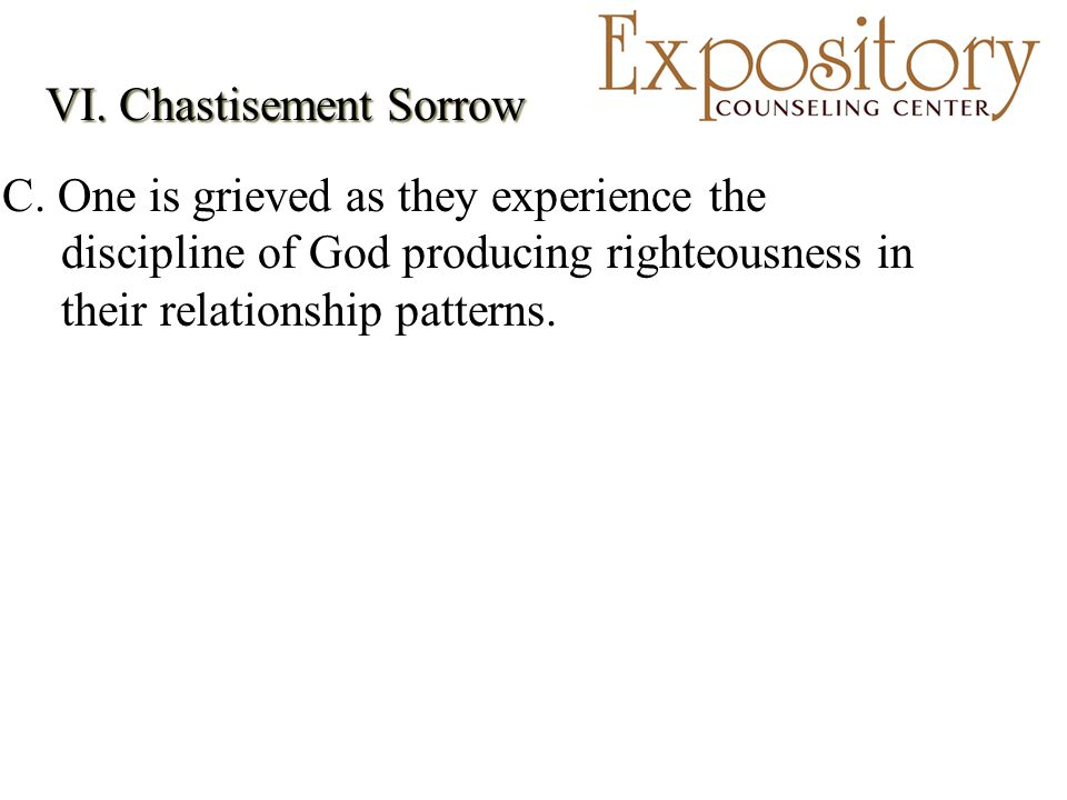 VI. Chastisement Sorrow C. One is grieved as they experience the discipline of God producing righteousness in their relationship patterns.