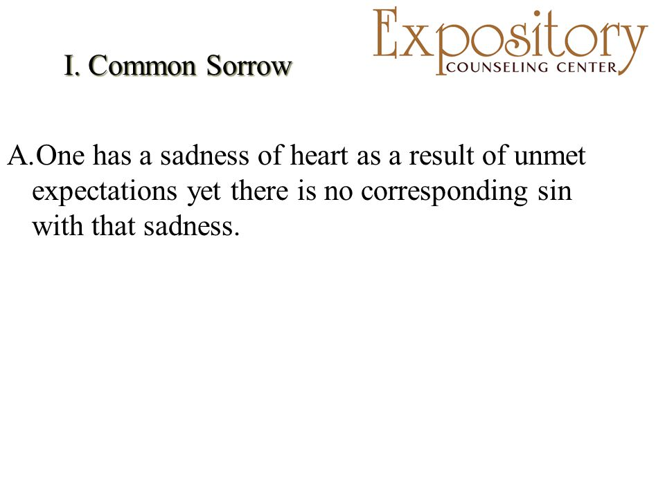 I. Common Sorrow A.One has a sadness of heart as a result of unmet expectations yet there is no corresponding sin with that sadness.