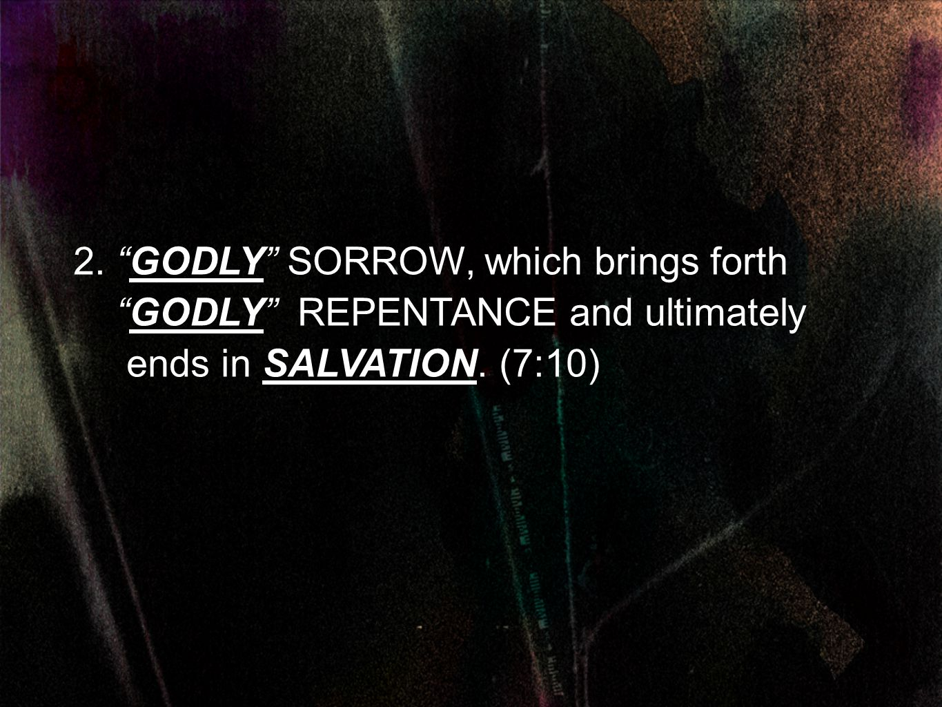 2. GODLY SORROW, which brings forth GODLY REPENTANCE and ultimately ends in SALVATION. (7:10)