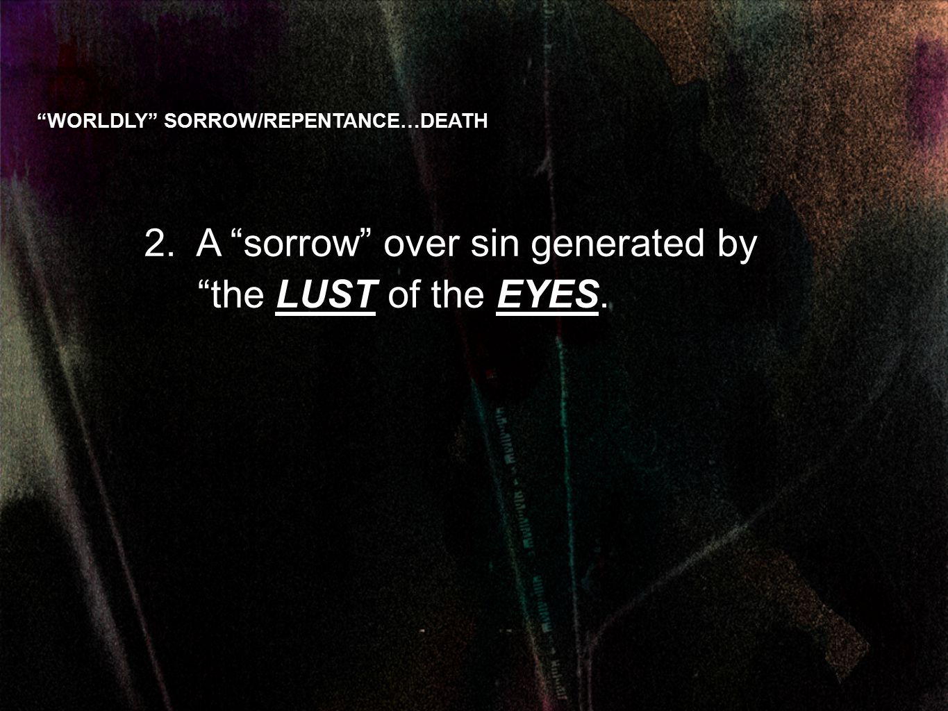 2. A sorrow over sin generated by the LUST of the EYES. WORLDLY SORROW/REPENTANCE…DEATH