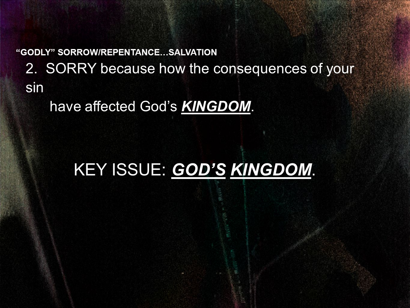 "2. SORRY because how the consequences of your sin have affected God's KINGDOM. KEY ISSUE: GOD'S KINGDOM. ""GODLY"" SORROW/REPENTANCE…SALVATION"