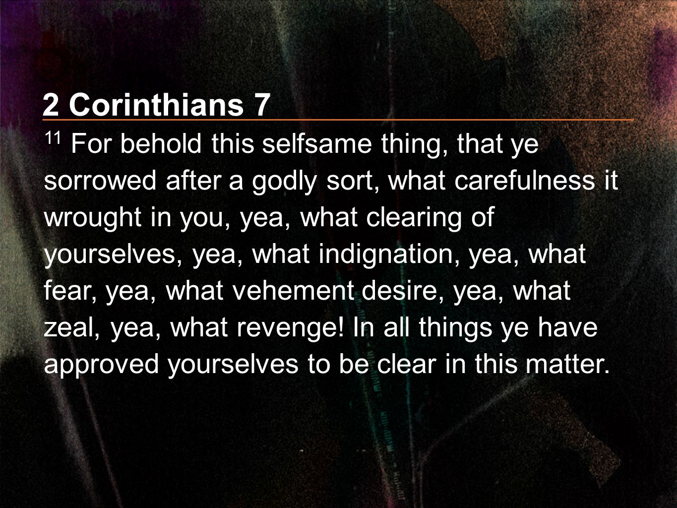 2 Corinthians 7 11 For behold this selfsame thing, that ye sorrowed after a godly sort, what carefulness it wrought in you, yea, what clearing of your