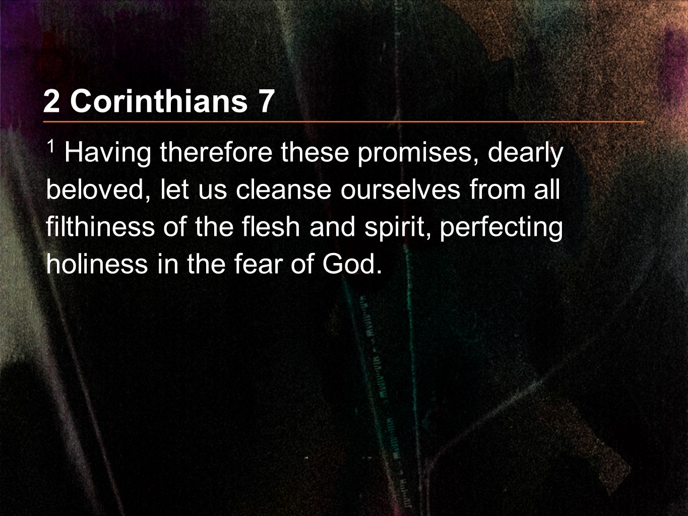 2 Corinthians 7 1 Having therefore these promises, dearly beloved, let us cleanse ourselves from all filthiness of the flesh and spirit, perfecting ho