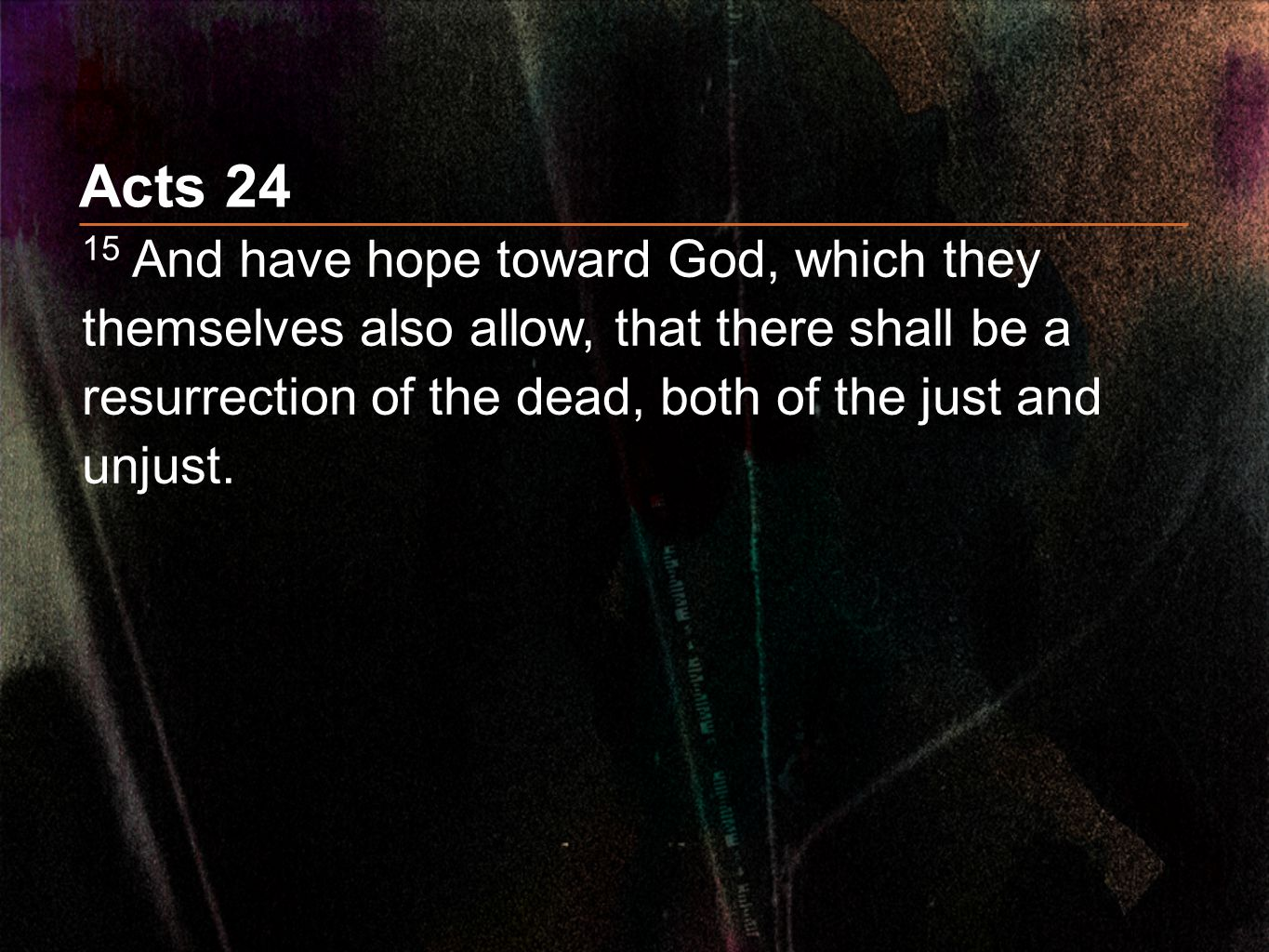 Acts 24 15 And have hope toward God, which they themselves also allow, that there shall be a resurrection of the dead, both of the just and unjust.