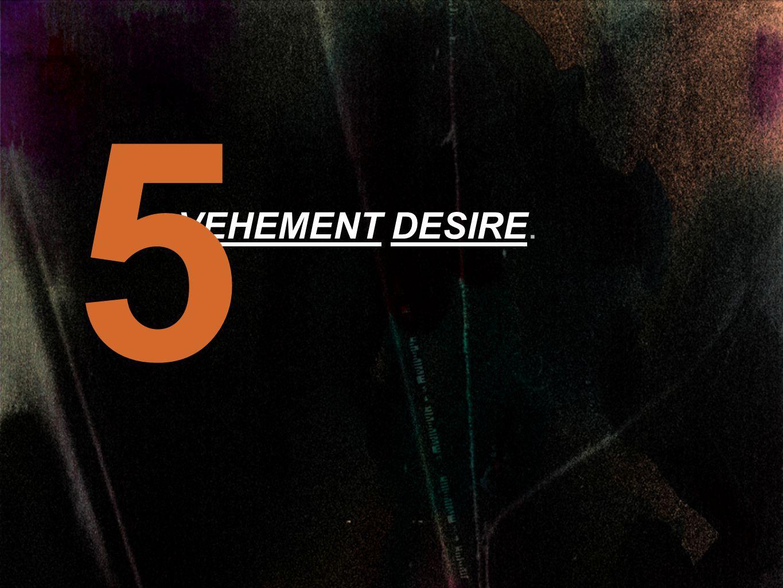 VEHEMENT DESIRE. 5