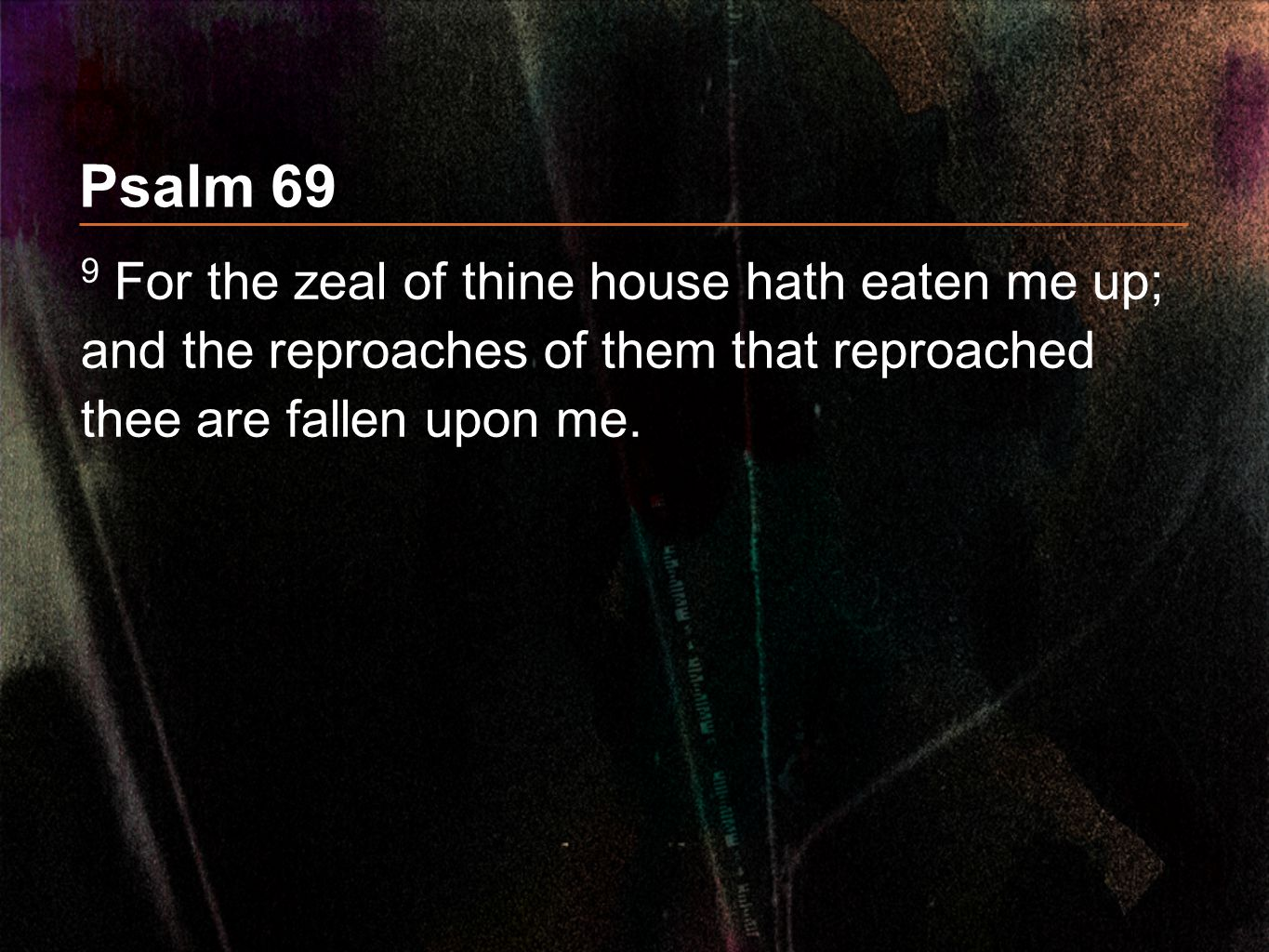 Psalm 69 9 For the zeal of thine house hath eaten me up; and the reproaches of them that reproached thee are fallen upon me.