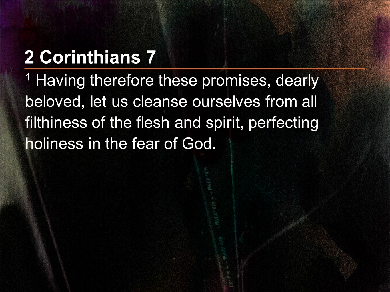 2 Corinthians 7 1 Having therefore these promises, dearly beloved, let us cleanse ourselves from all filthiness of the flesh and spirit, perfecting holiness in the fear of God.