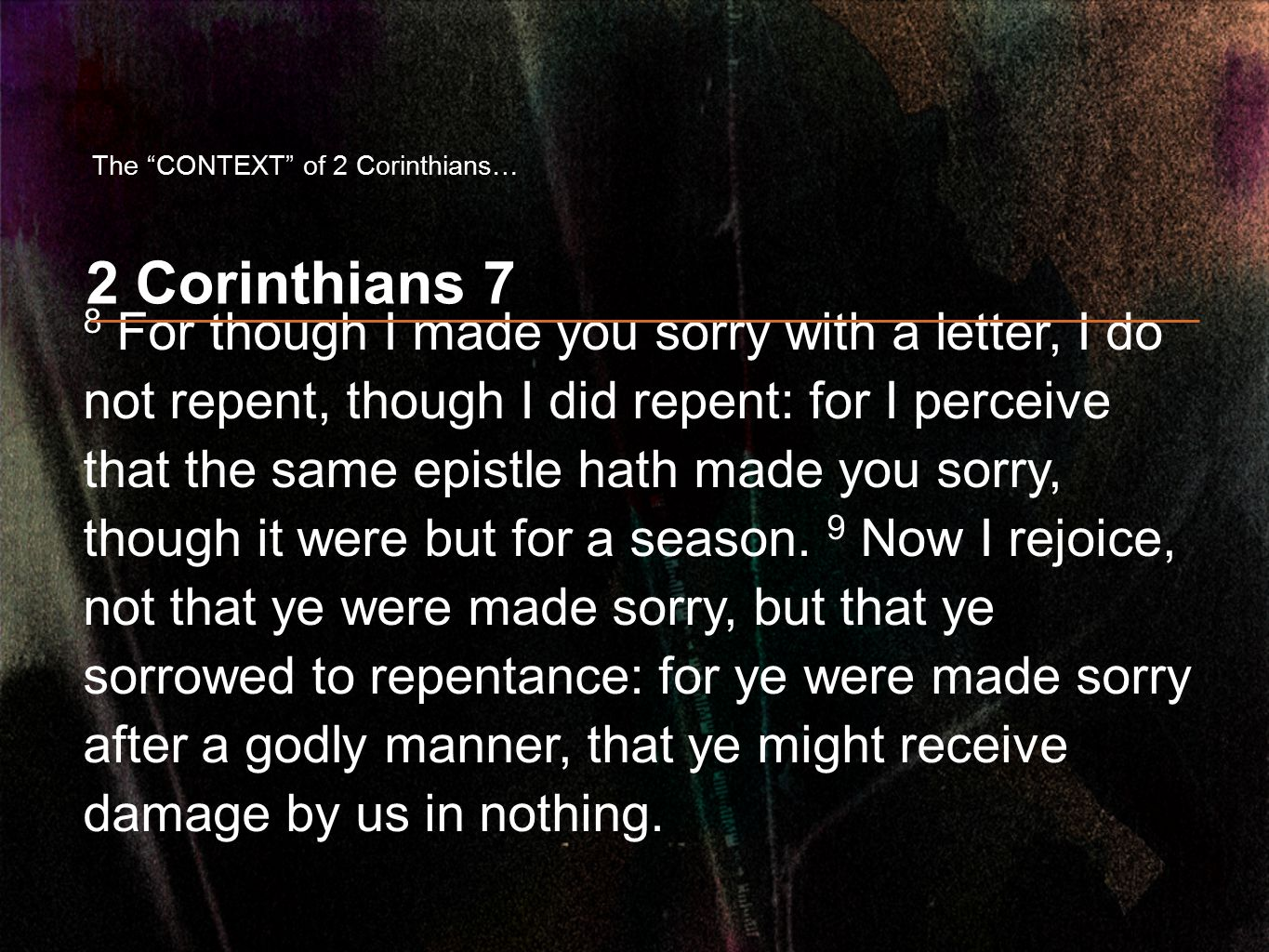 2 Corinthians 7 8 For though I made you sorry with a letter, I do not repent, though I did repent: for I perceive that the same epistle hath made you sorry, though it were but for a season.