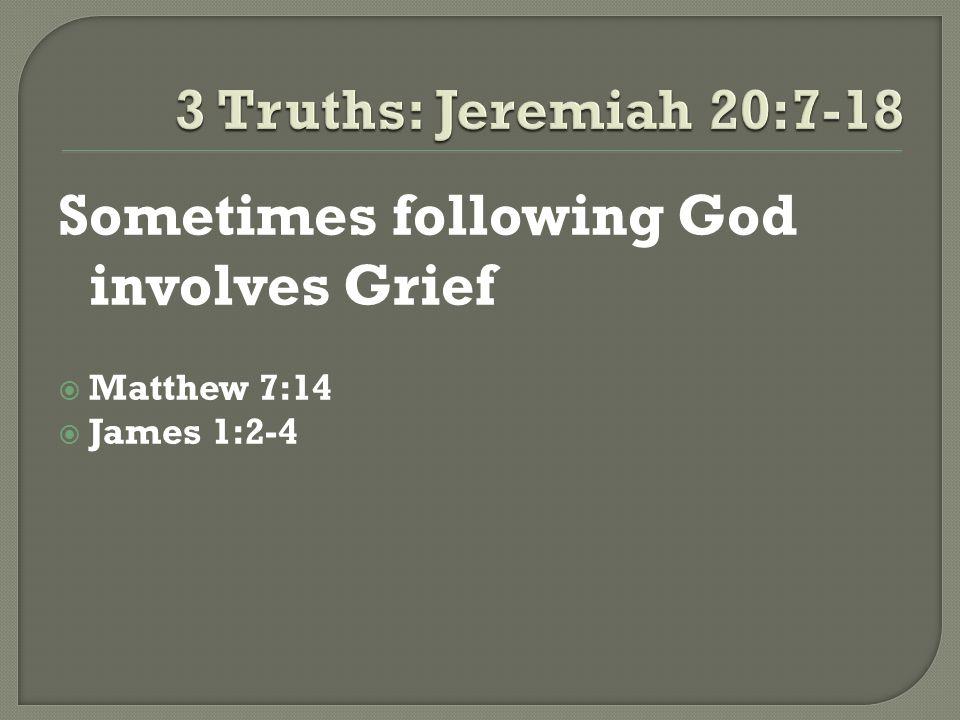Sometimes following God involves Grief  Matthew 7:14  James 1:2-4