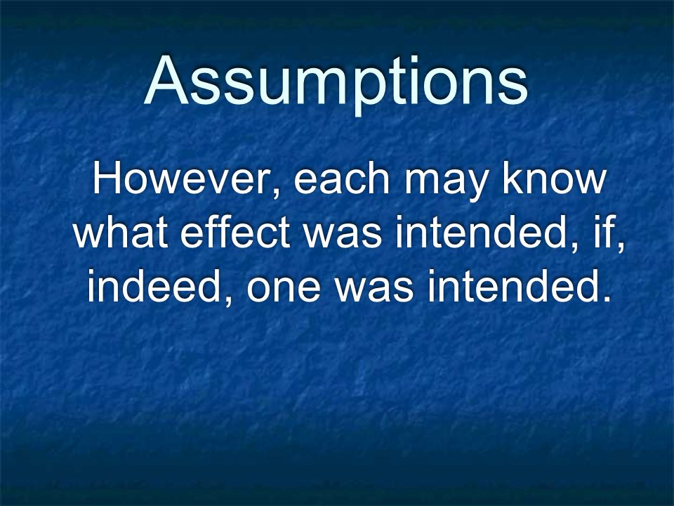 Assumptions However, each may know what effect was intended, if, indeed, one was intended.