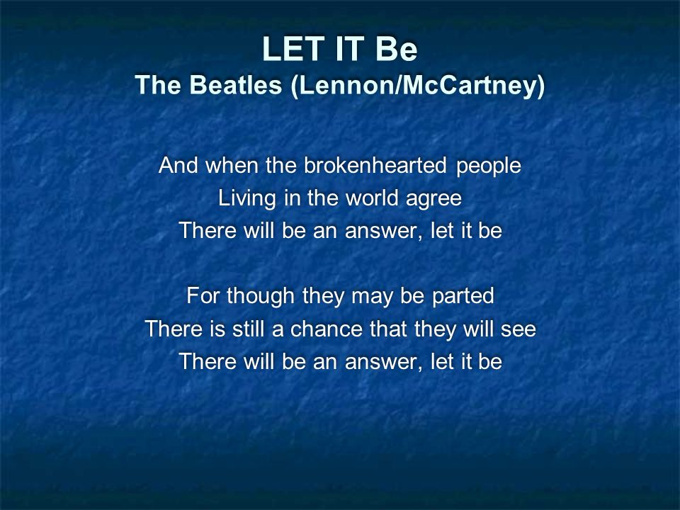 LET IT Be The Beatles (Lennon/McCartney) And when the brokenhearted people Living in the world agree There will be an answer, let it be For though they may be parted There is still a chance that they will see There will be an answer, let it be And when the brokenhearted people Living in the world agree There will be an answer, let it be For though they may be parted There is still a chance that they will see There will be an answer, let it be