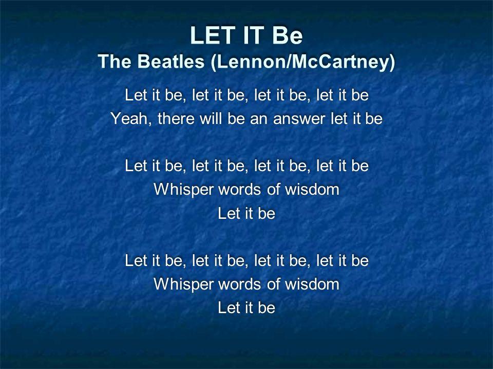 LET IT Be The Beatles (Lennon/McCartney) Let it be, let it be, let it be, let it be Yeah, there will be an answer let it be Let it be, let it be, let it be, let it be Whisper words of wisdom Let it be Let it be, let it be, let it be, let it be Whisper words of wisdom Let it be Let it be, let it be, let it be, let it be Yeah, there will be an answer let it be Let it be, let it be, let it be, let it be Whisper words of wisdom Let it be Let it be, let it be, let it be, let it be Whisper words of wisdom Let it be
