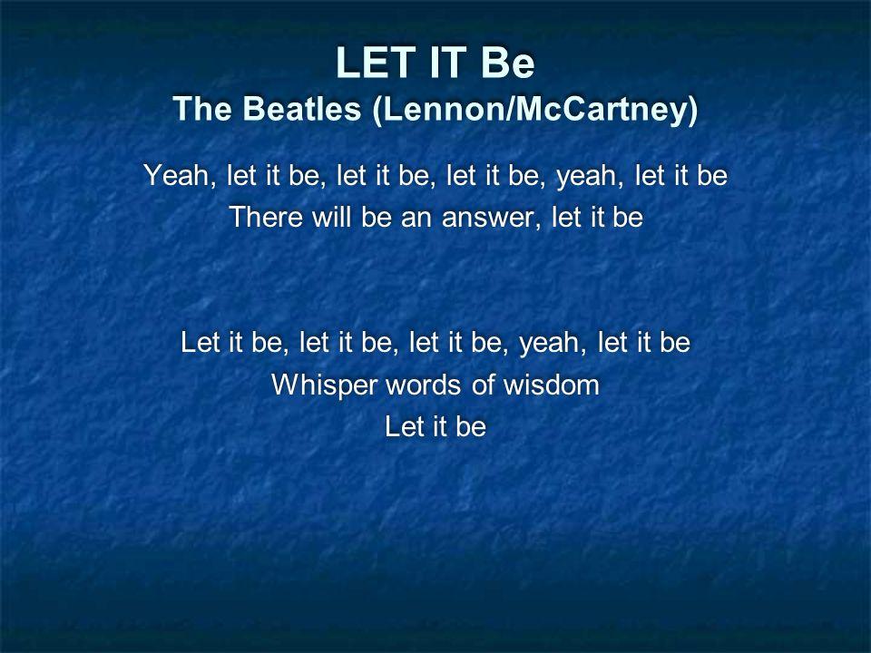 LET IT Be The Beatles (Lennon/McCartney) Yeah, let it be, let it be, let it be, yeah, let it be There will be an answer, let it be Let it be, let it be, let it be, yeah, let it be Whisper words of wisdom Let it be Yeah, let it be, let it be, let it be, yeah, let it be There will be an answer, let it be Let it be, let it be, let it be, yeah, let it be Whisper words of wisdom Let it be