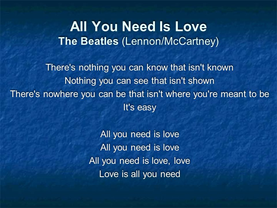 All You Need Is Love The Beatles (Lennon/McCartney) There s nothing you can know that isn t known Nothing you can see that isn t shown There s nowhere you can be that isn t where you re meant to be It s easy All you need is love All you need is love, love Love is all you need There s nothing you can know that isn t known Nothing you can see that isn t shown There s nowhere you can be that isn t where you re meant to be It s easy All you need is love All you need is love, love Love is all you need