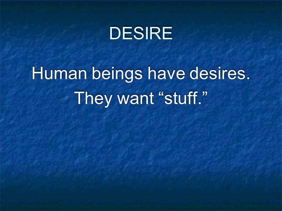 DESIRE Human beings have desires. They want stuff. Human beings have desires. They want stuff.