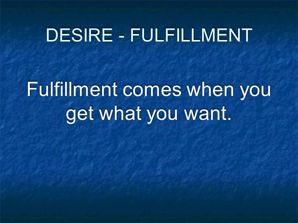 DESIRE - FULFILLMENT Fulfillment comes when you get what you want.