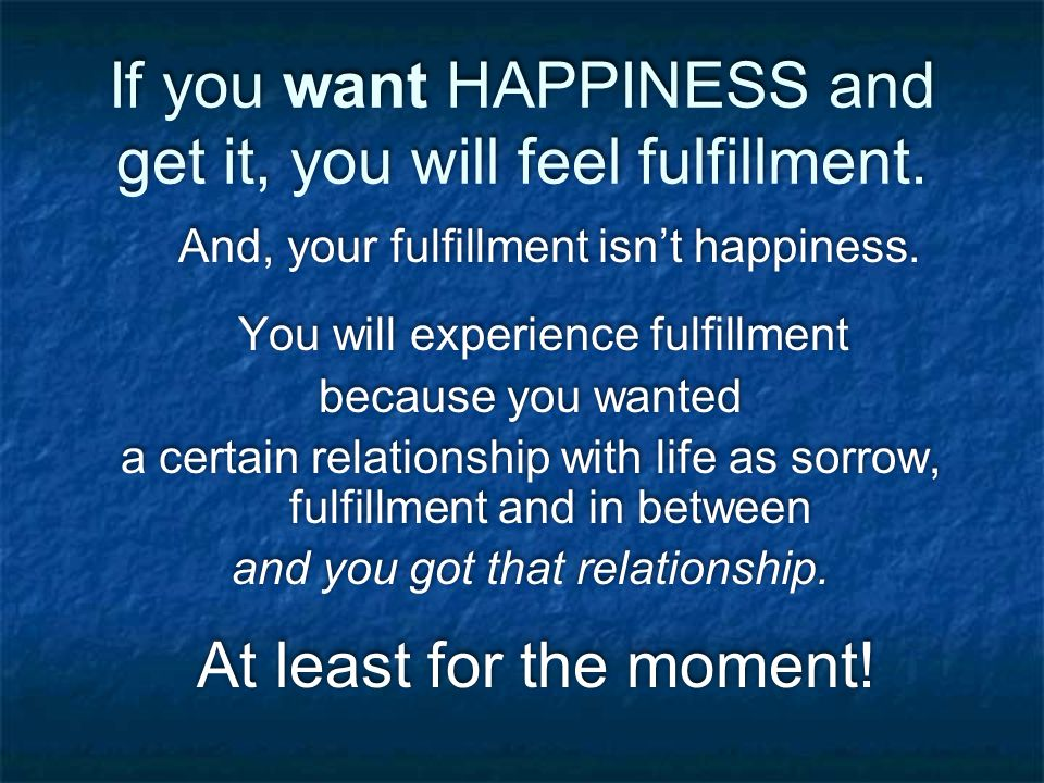 If you want HAPPINESS and get it, you will feel fulfillment.