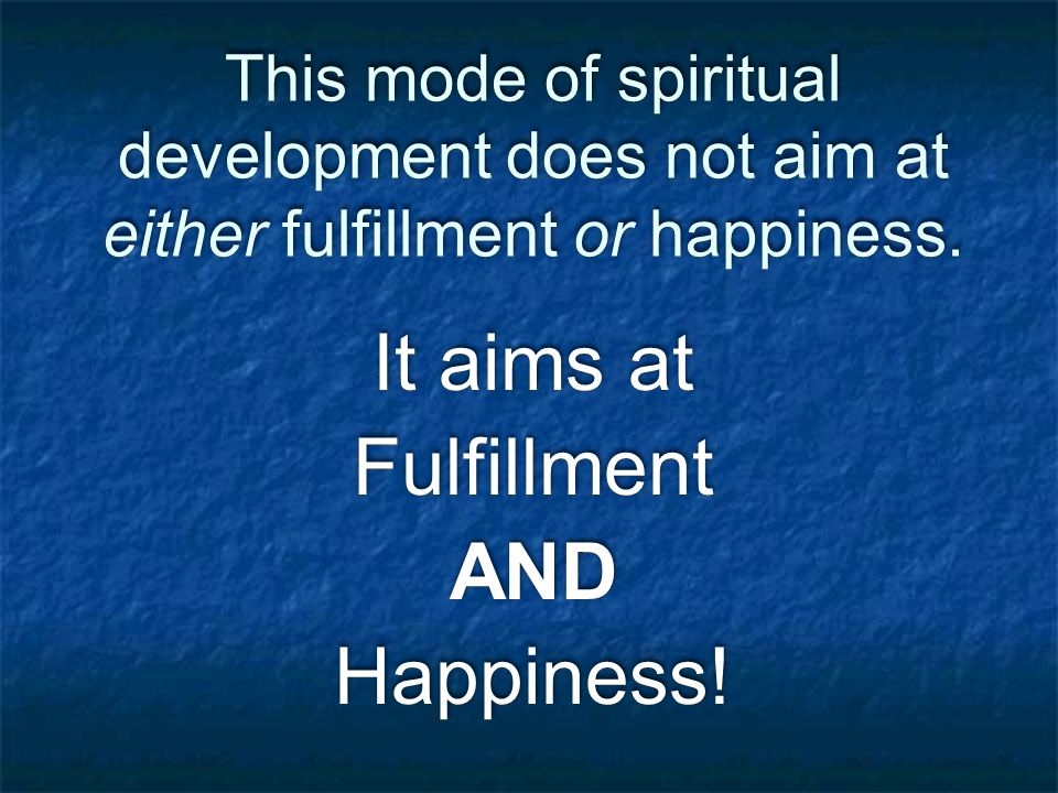 This mode of spiritual development does not aim at either fulfillment or happiness.