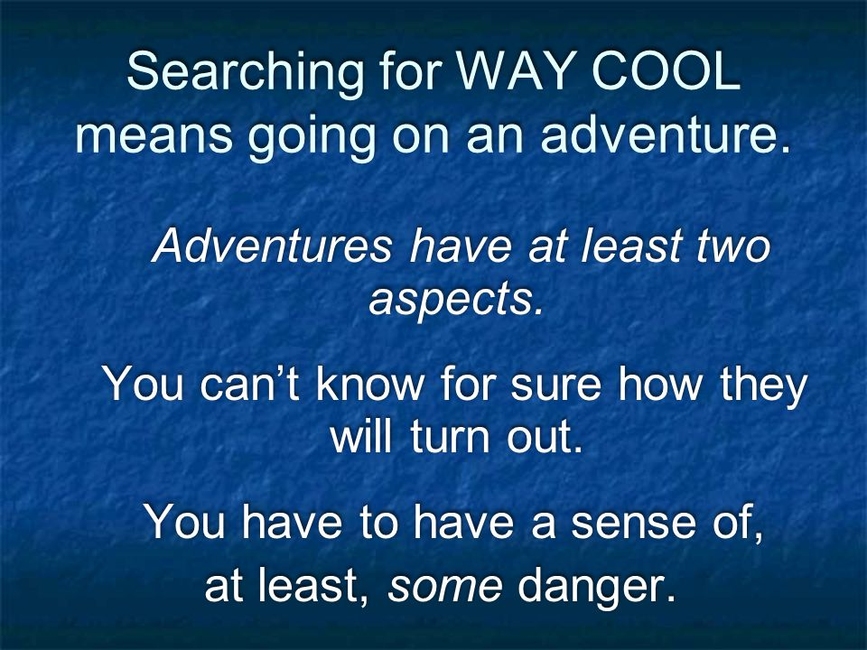 Searching for WAY COOL means going on an adventure.