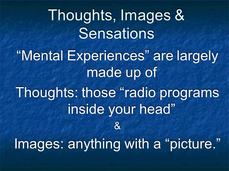 Thoughts, Images & Sensations Mental Experiences are largely made up of Thoughts: those radio programs inside your head & Images: anything with a picture. Mental Experiences are largely made up of Thoughts: those radio programs inside your head & Images: anything with a picture.