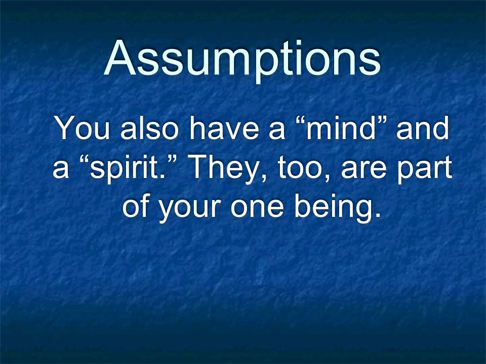Assumptions Your feet are not your hands and your hands are not your mind and your mind is not your spirit.