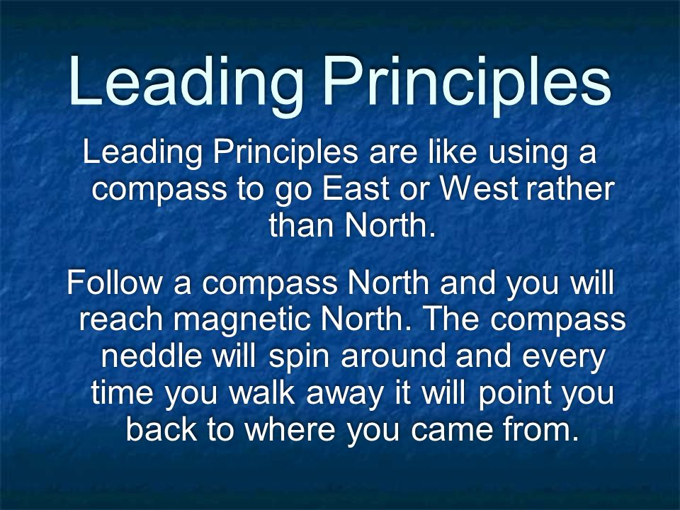 Leading Principles Leading Principles are like using a compass to go East or West rather than North.
