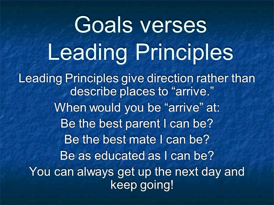 Goals verses Leading Principles Leading Principles give direction rather than describe places to arrive. When would you be arrive at: Be the best parent I can be.