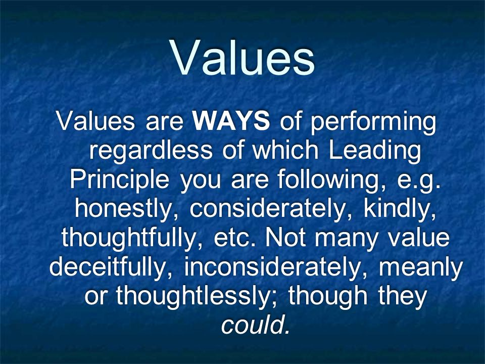Values Values are WAYS of performing regardless of which Leading Principle you are following, e.g.