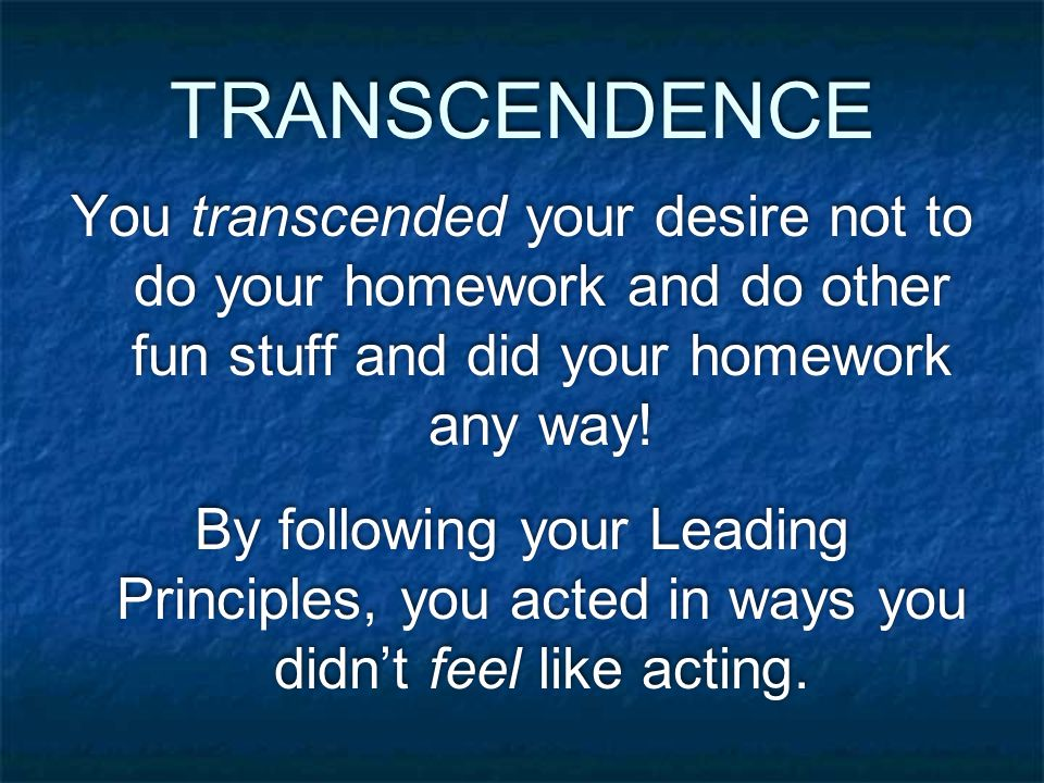 TRANSCENDENCE You transcended your desire not to do your homework and do other fun stuff and did your homework any way.