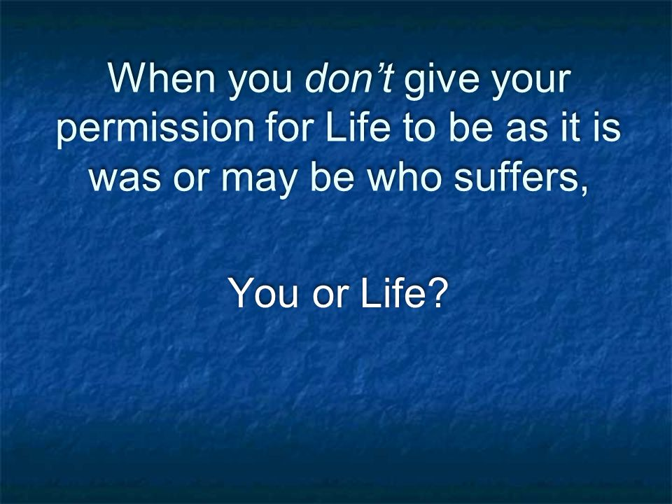 When you don't give your permission for Life to be as it is was or may be who suffers, You or Life