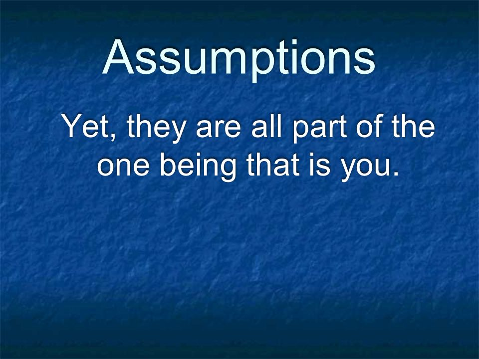 Assumptions Yet, they are all part of the one being that is you.
