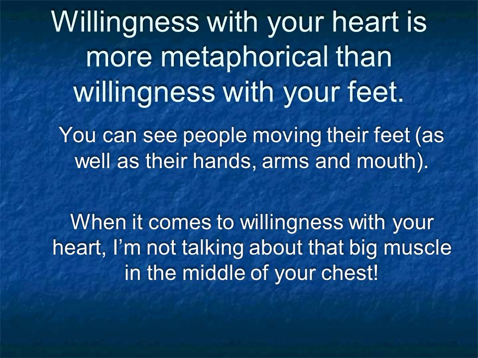 Willingness with your heart is more metaphorical than willingness with your feet.
