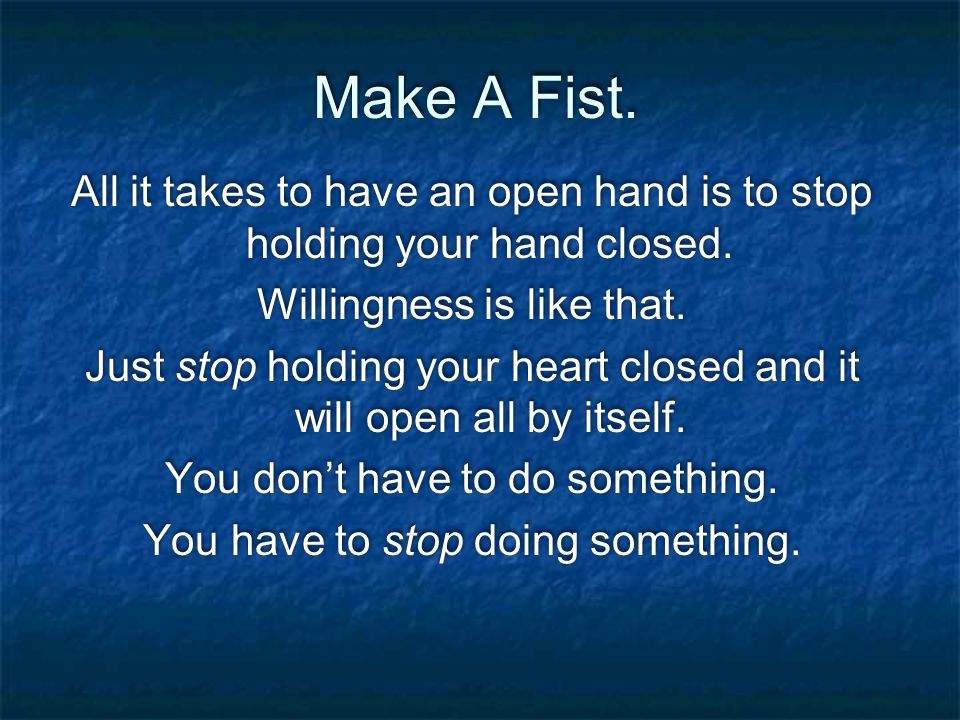 Make A Fist. All it takes to have an open hand is to stop holding your hand closed.