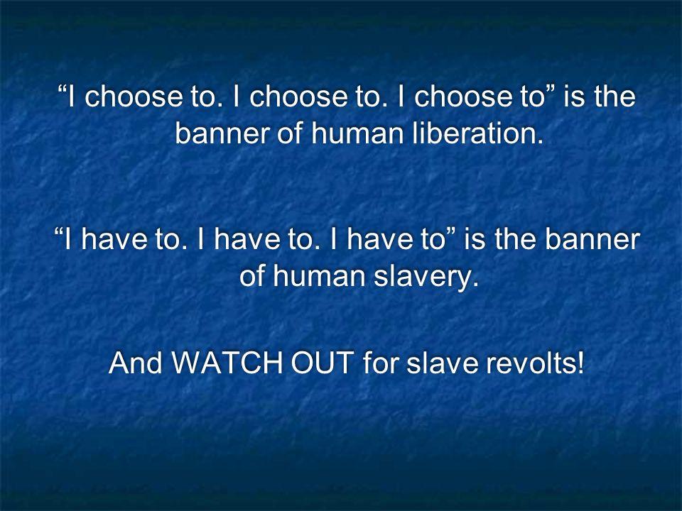 I choose to. I choose to. I choose to is the banner of human liberation.