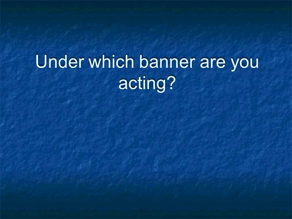Under which banner are you acting