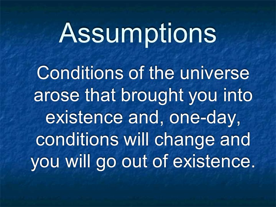 Assumptions Conditions of the universe arose that brought you into existence and, one-day, conditions will change and you will go out of existence.