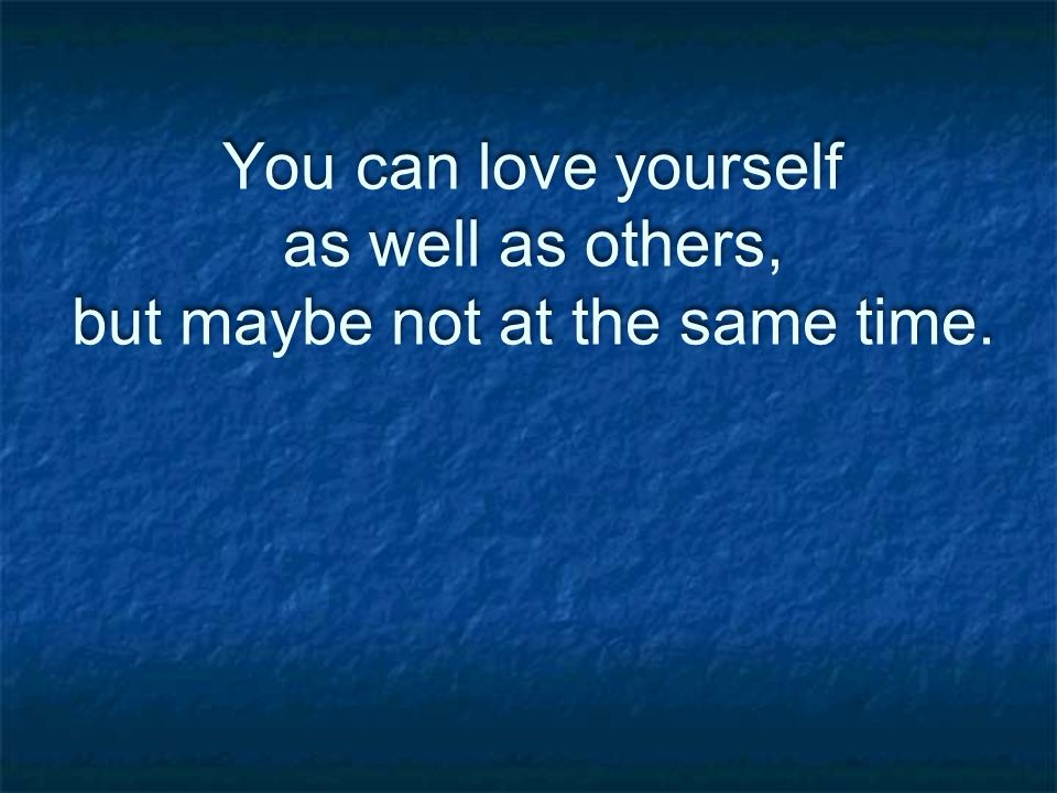 You can love yourself as well as others, but maybe not at the same time.