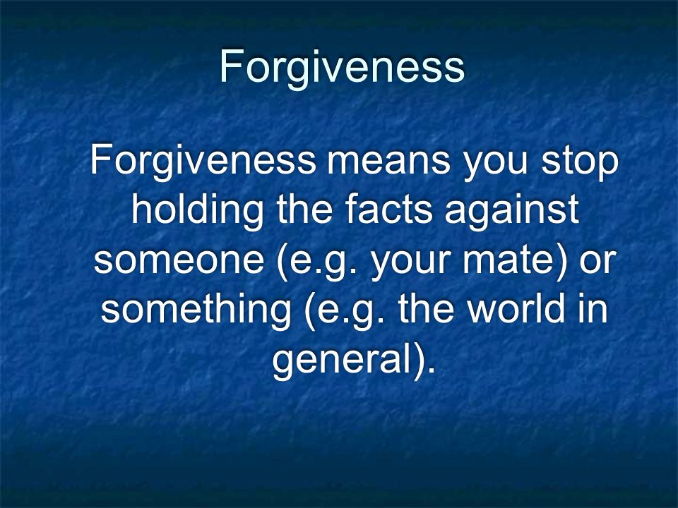 Forgiveness Forgiveness means you stop holding the facts against someone (e.g.