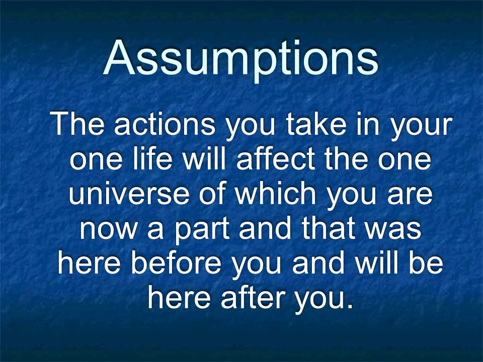 Assumptions The actions you take in your one life will affect the one universe of which you are now a part and that was here before you and will be here after you.