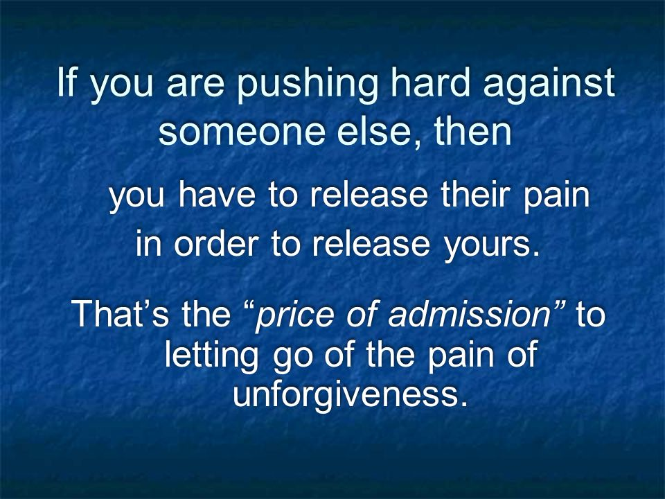 If you are pushing hard against someone else, then you have to release their pain in order to release yours.