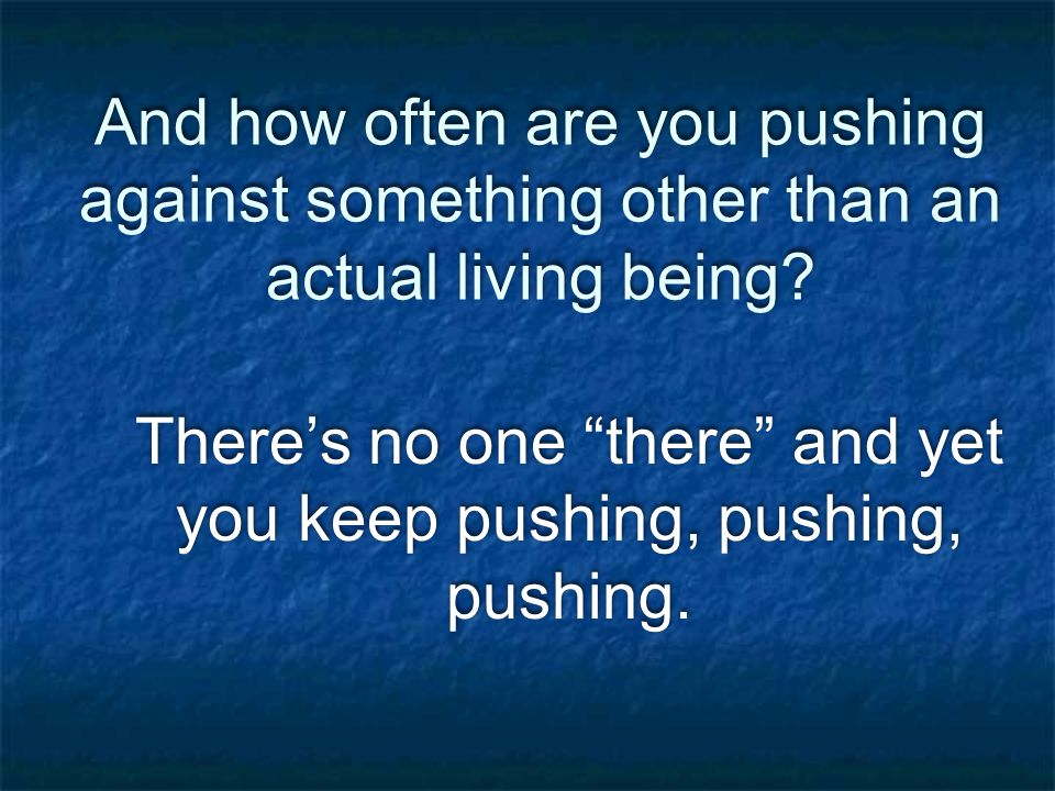 And how often are you pushing against something other than an actual living being.