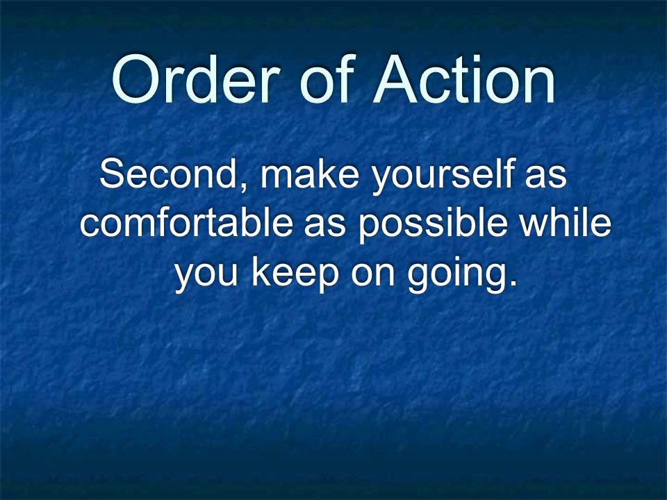 Order of Action Second, make yourself as comfortable as possible while you keep on going.