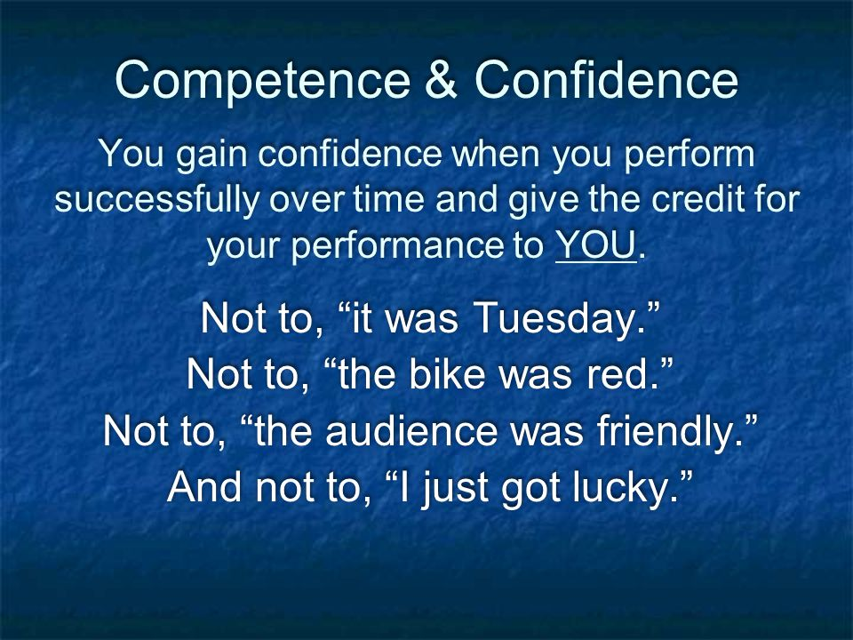 Competence & Confidence You gain confidence when you perform successfully over time and give the credit for your performance to YOU.
