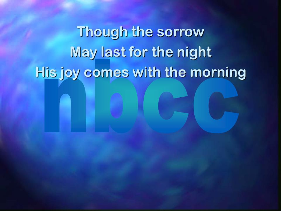 Though the sorrow May last for the night His joy comes with the morning