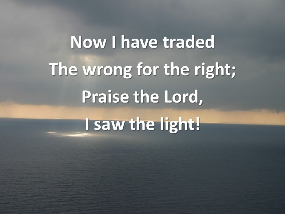 Now I have traded The wrong for the right; Praise the Lord, I saw the light!